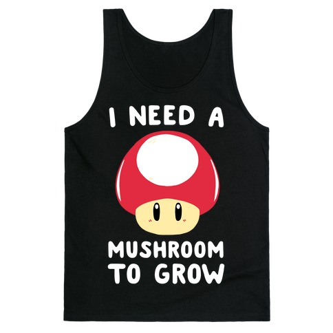 I Need a Mushroom to Grow - Mario Tank Top