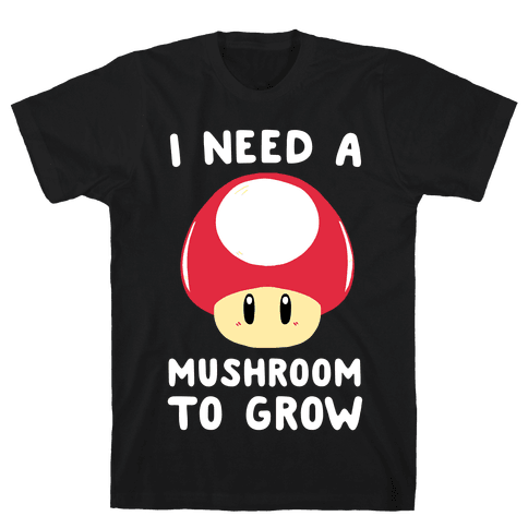 I Need a Mushroom to Grow - Mario Mens T-Shirt