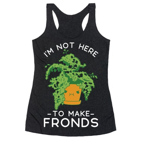 I'm Not Here To Make Fronds Racerback Tank Top