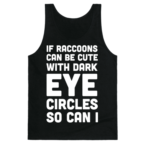 If Raccoons Can Be Cute With Dark Eye Circles So Can I Tank Top
