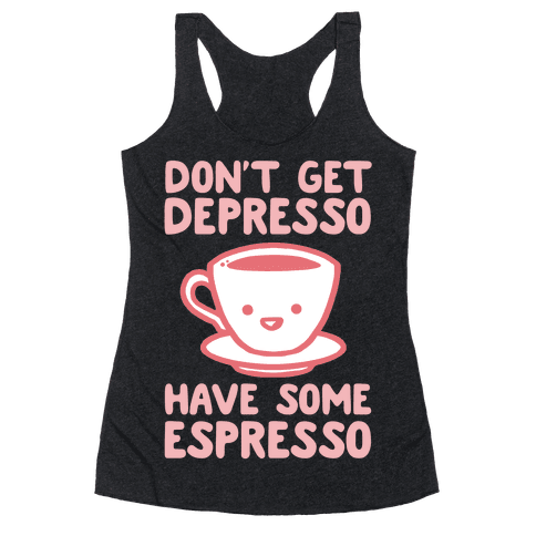 Don't Get Depresso Have Some Espresso Racerback Tank Top