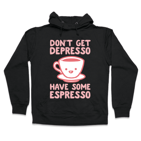 Don't Get Depresso Have Some Espresso Hooded Sweatshirt