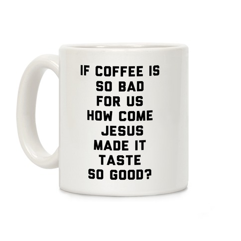 If Coffee Is So Bad For Us Coffee Mug