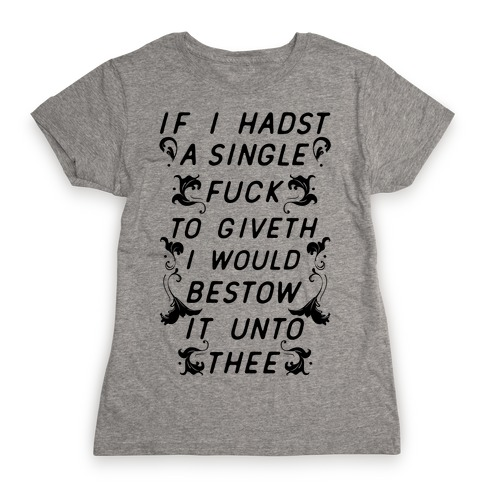 If I Hadst A Single F*** Womens T-Shirt