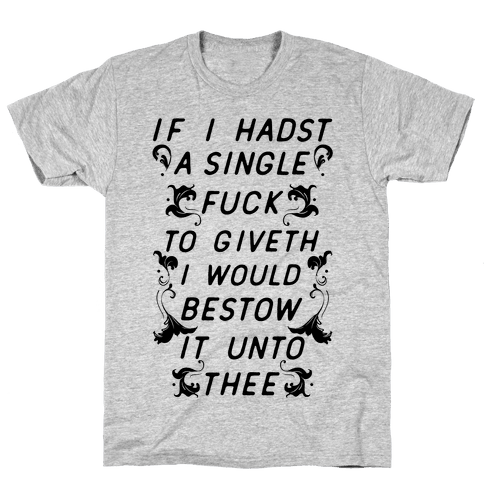 If I Hadst A Single F*** Mens T-Shirt