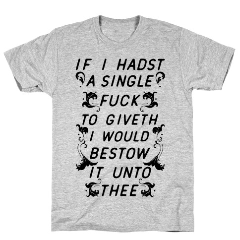 If I Hadst A Single F*** T-Shirt