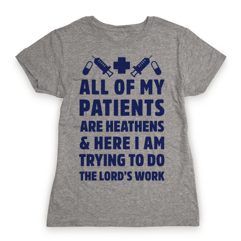 All of My Patients are Heathens and Here I am Trying to do The Lord's Work Womens T-Shirt