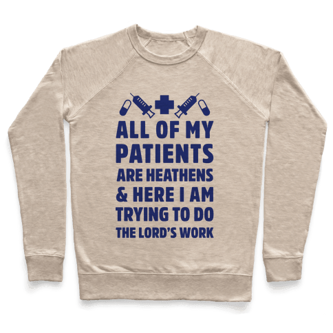 All of My Patients are Heathens and Here I am Trying to do The Lord's Work Pullover