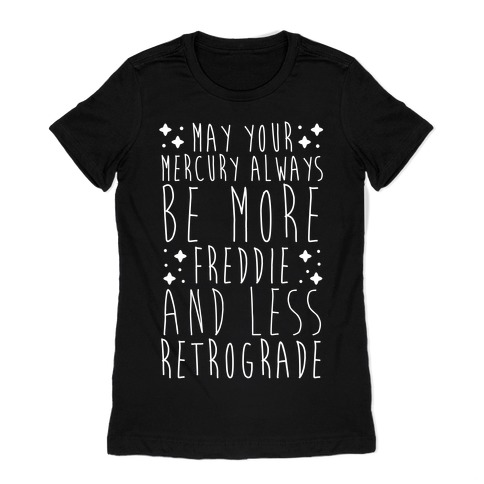May Your Mercury Always Be More Freddie and Less Retrograde Womens T-Shirt