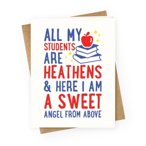 All My Students are Heathens and Here I am a Sweet angel From Above Greeting Card