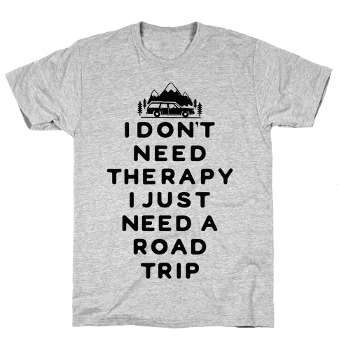 I Don't Need Therapy I Just Need A Road Trip Mens T-Shirt