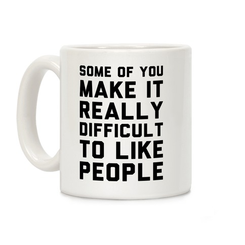Some Of You Make It Really Difficult To Like People Coffee Mug