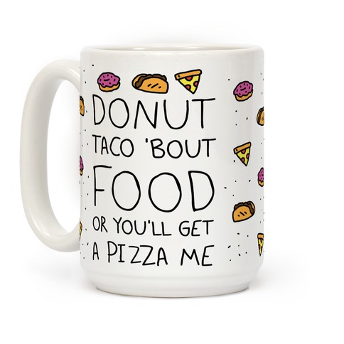 Donut Taco Bout Food Or You'll Get A Pizza Me Coffee Mug