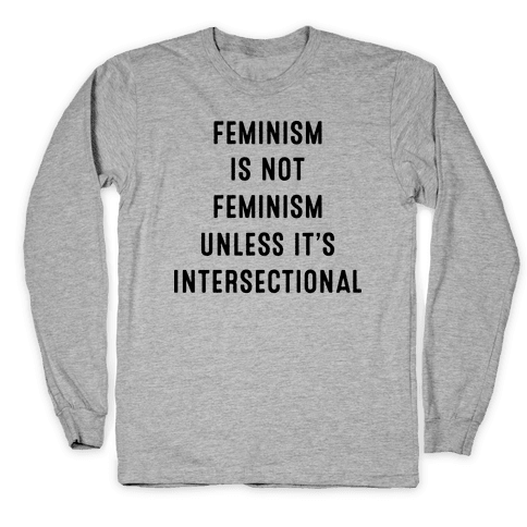 Feminism Is Not Feminism Unless It's Intersectional Long Sleeve T-Shirt