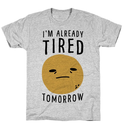 I'm Already Tired Tomorrow T-Shirt