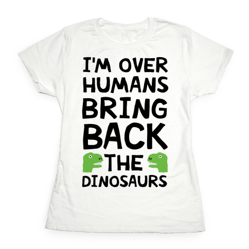 I'm Over Humans Bring Back The Dinosaurs Womens T-Shirt