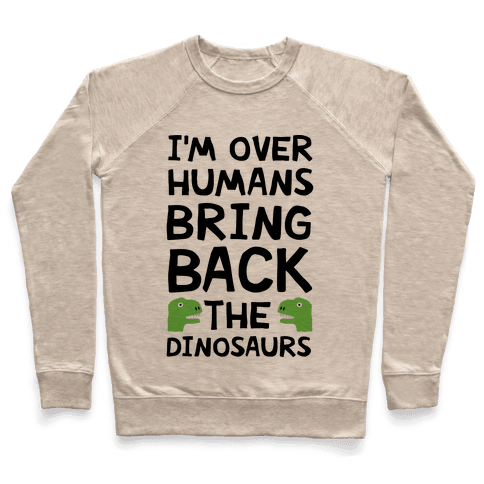 I'm Over Humans Bring Back The Dinosaurs Pullover