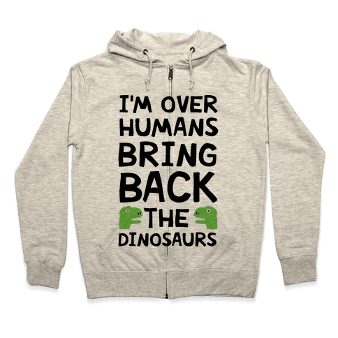 I'm Over Humans Bring Back The Dinosaurs Zip Hoodie