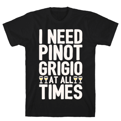 I Need Pinot Grigio At All Times White Print  Mens T-Shirt