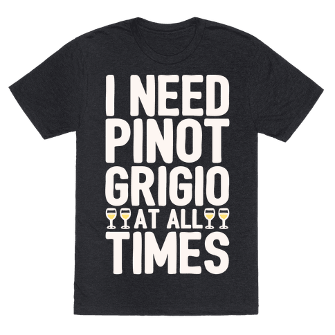 I Need Pinot Grigio At All Times White Print