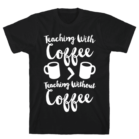 Teaching With Coffee > Teaching Without Coffee White Print Mens T-Shirt