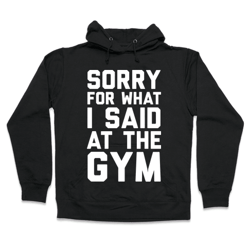Sorry For What I Said At The Gym Hooded Sweatshirt