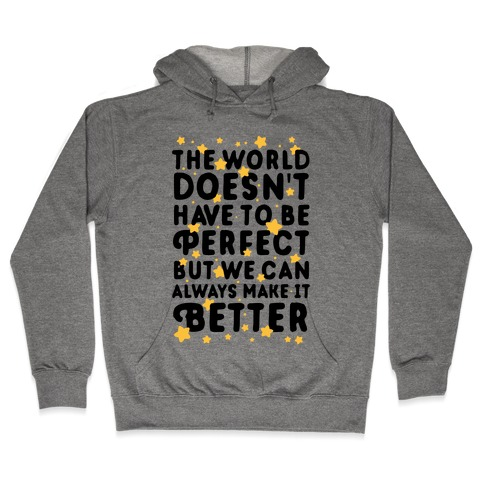 The World Doesn't Have To Be Perfect, But We Can Always Make It Better Hooded Sweatshirt