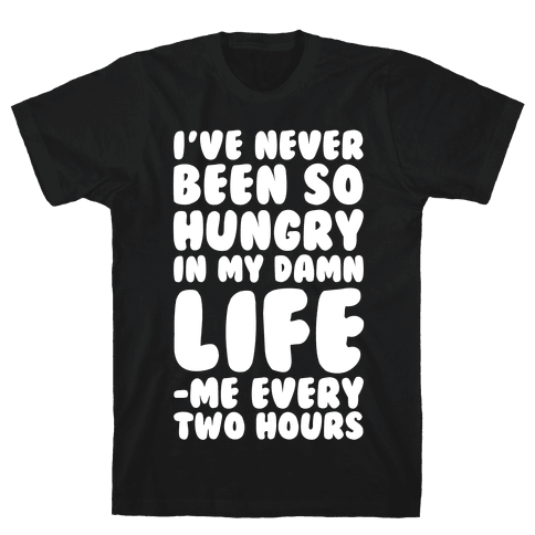 I've Never Been So Hungry In My Damn Life (Me Every Two Hours) Mens T-Shirt