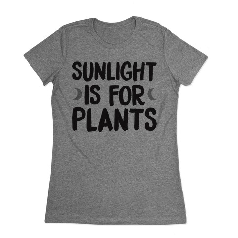 Sunlight Is For Plants Womens T-Shirt