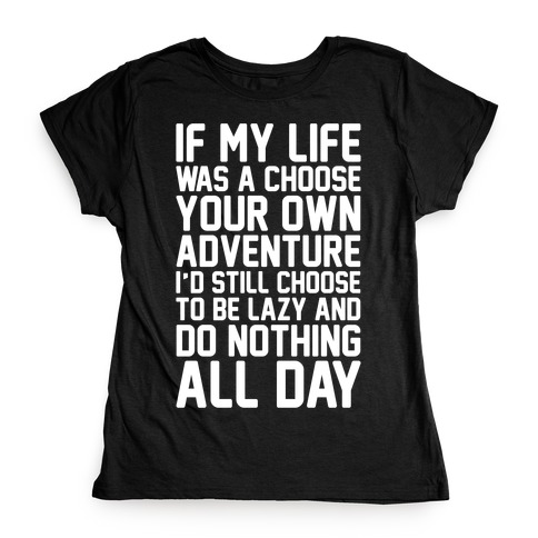 If My Life Was A Choose Your Own Adventure I'd Still Choose To Be Lazy White Print Womens T-Shirt