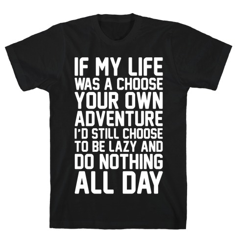 If My Life Was A Choose Your Own Adventure I'd Still Choose To Be Lazy White Print T-Shirt