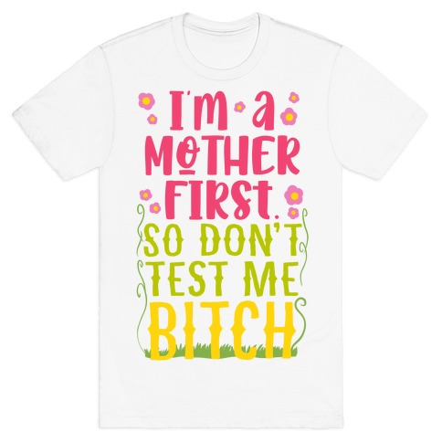 I'm A Mother First. So Don't Test Me Bitch T-Shirt
