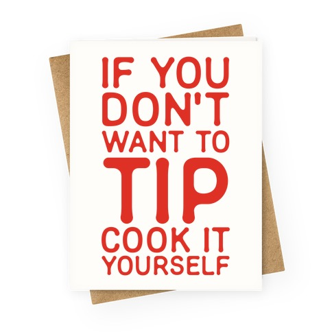 If You Don't Want to Tip Cook It Yourself Greeting Card