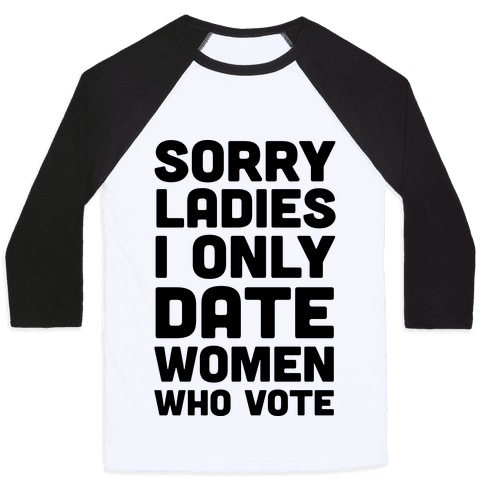 Sorry Ladies I Only Date Women Who Vote Baseball Tee