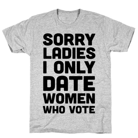Sorry Ladies I Only Date Women Who Vote T-Shirt