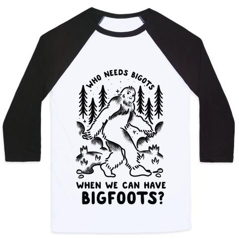 Who Needs Bigots We can Have Bigfoots Baseball Tee