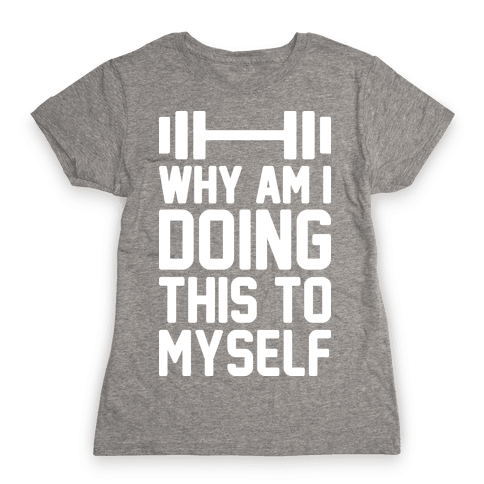 Why Am I Doing This To Myself Womens T-Shirt