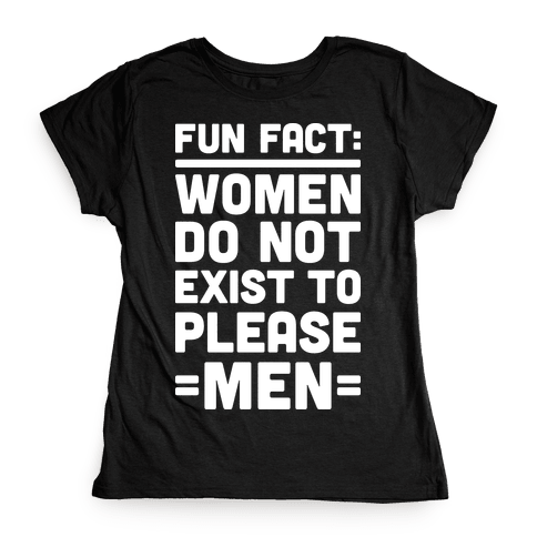 Fun Fact: Women Do Not Exist To Please Men Womens T-Shirt