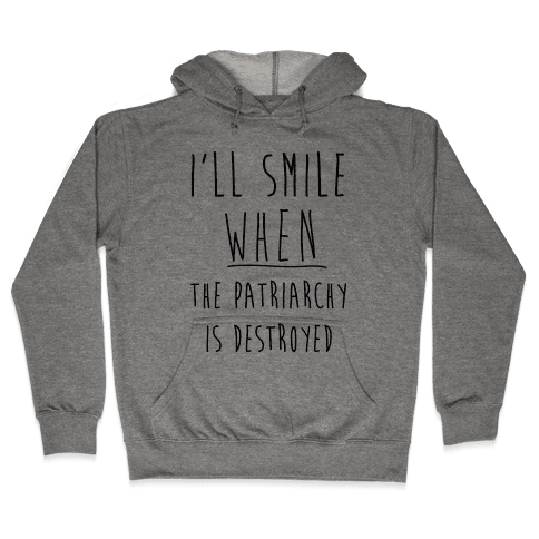 I'll Smile When The Patriarchy's Destroyed Hooded Sweatshirt