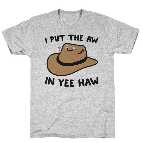 I Put The Aw In Yee Haw T-Shirt
