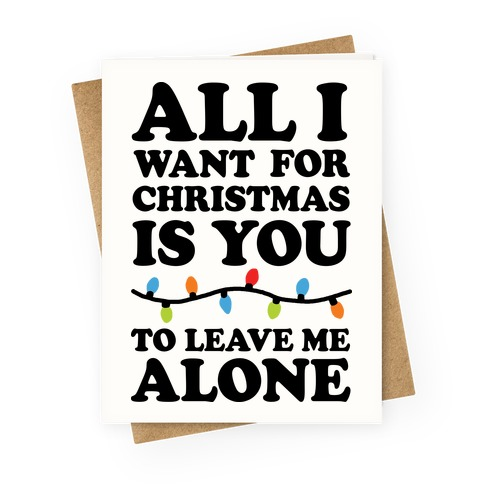 All I Want For Christmas Is You To Leave Me Alone Greeting Card