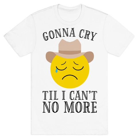 7812b1374 Gonna Cry Till I Can't No More T-Shirt