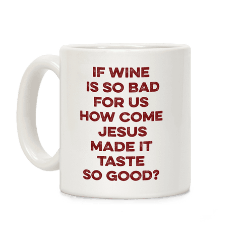 If Wine Is So Bad For Us Coffee Mug
