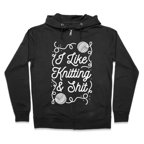I Like Knitting and Shit Zip Hoodie
