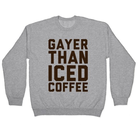 Gayer Than Iced Coffee Pullover