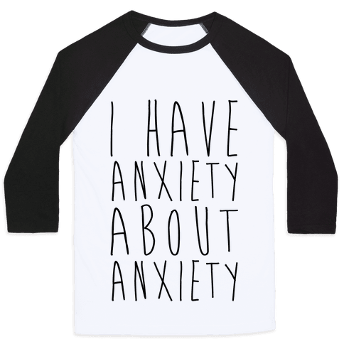 I Have Anxiety About Anxiety  Baseball Tee