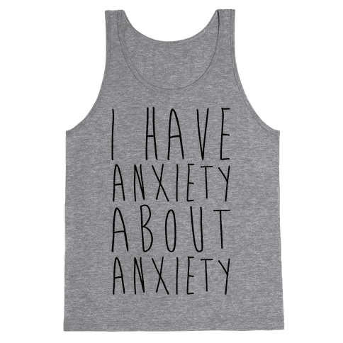 I Have Anxiety About Anxiety  Tank Top