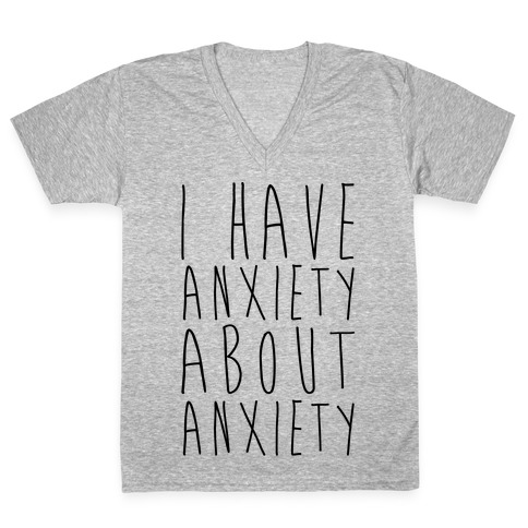 I Have Anxiety About Anxiety V-Neck Tee Shirt