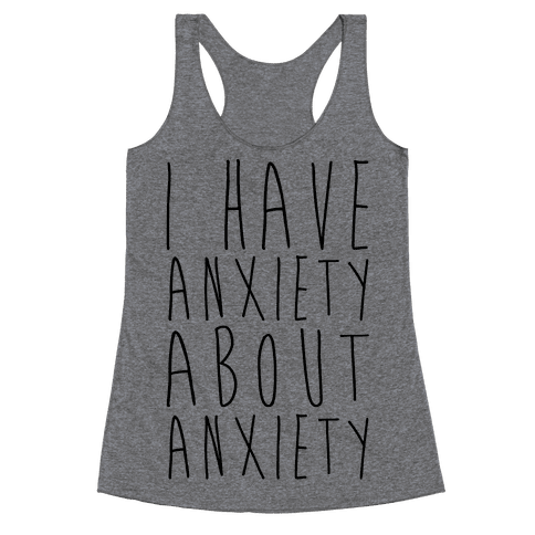 I Have Anxiety About Anxiety  Racerback Tank Top