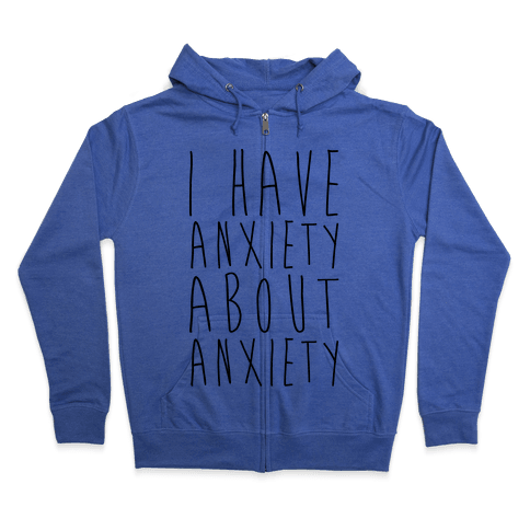 I Have Anxiety About Anxiety  Zip Hoodie